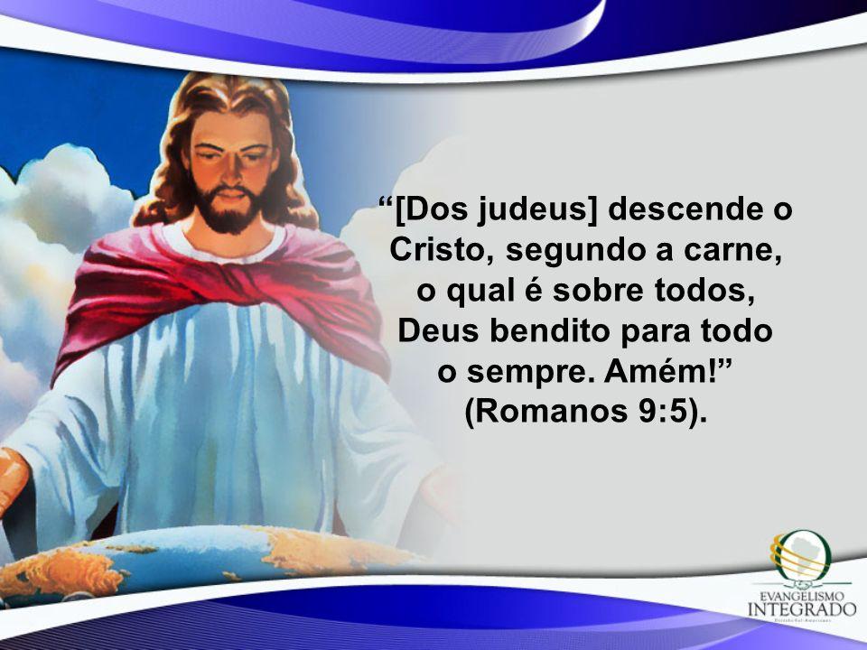 [Dos judeus] descende o Cristo, segundo a carne, o qual é sobre todos, Deus bendito para todo o sempre.